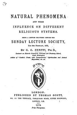Natural Phenomena and their influence on different religious systems  Being a lecture delivered before the Sunday Lecture Society  etc