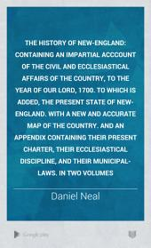 The History of New-England: Containing an Impartial Acccount of the Civil and Ecclesiastical Affairs of the Country, to the Year of Our Lord, 1700. To which is Added, the Present State of New-England. With a New and Accurate Map of the Country. And an Appendix Containing Their Present Charter, Their Ecclesiastical Discipline, and Their Municipal-laws. In Two Volumes, Volume 2
