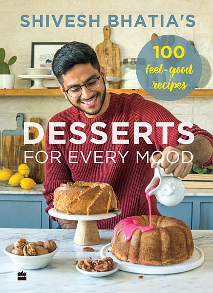 Download Shivesh Bhatia s Desserts for Every Mood  100 feel good recipes Book