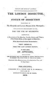 The London dissector, or System of dissection practised in the hospitals and lecture rooms of the metropolis: explained by the clearest rules, for the use of students: comprising a description of the muscles, vessels, nerves, and viscera of the human body, as they appear on dissection; with directions for their demonstration