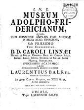 I. N. J. Museum Adolpho-Fridericianum, quod... in regia Academia Upsaliensi sub praesidio... Carlo Linnaei... publico bonorum examini submittit Laurentius Balk... die XXXI maji anno MDCCXLVI...