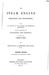 The Steam Engine Explained and Illustrated: With an Account of Its Invention and Progressive Improvement, and Its Application to Navigation and Railways; Including Also a Memoir of Watt