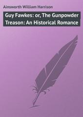 Guy Fawkes: or, The Gunpowder Treason: An Historical Romance