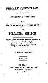 Female quixotism: exhibited in the romantic opinions and extravagant adventures of Dorcasina Sheldon, Volume 3