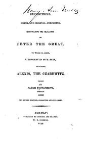 Reflections, Notes, and Original Anecdotes, Illustrating the Character of Peter the Great: To which is Added, a Tragedy in Five Acts, Entitled, Alexis, the Czarewitz