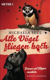 Alle Vögel fliegen hoch: Franza und Flipper ermitteln. Kriminalroman