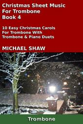 Trombone: Christmas Sheet Music For Trombone - Book 4: 10 Easy Christmas Carols For Trombone With Trombone & Piano Duets