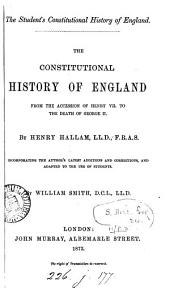 The Student's Constitutional History of England. The Constitutional History of England from the Accession of Henry VII. to the Death of George II. By H. H.: ... Incorporating the Author's Latest Additions and Corrections, and Adapted to the Use of Students by W. Smith