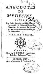 Anecdotes de médecine: ou choix des faits singuliers qui ont rapport à l'Anatomie, la pharmacie, l'histoire naturelle, etc. Auxquels on a joint des anecdotes concernant les médecins les plus célèbres ; Premiere [-Seconde] partie