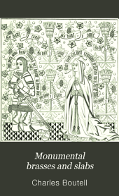 Monumental Brasses and Slabs: An Historical and Descriptive Notice of the Incised Monumental Memorials of the Middle Ages : with Numerous Illustrations