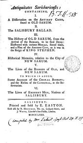 Antiquitates Sarisburienses: Containing, I. A Dissertation on the Antient Coins, Found at Old Sarum. II. The Salisbury Ballad. III. The History of Old Sarum, ... IV. Historical Memoirs, Relative to the City of New Sarum. V. The Lives of the Bishops of Old, and New Sarum, ... VI. The Lives of Eminent Men, Natives of Salisbury