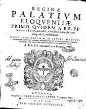 Reginae palatium eloquentiae, primo quidem a R.R.P.P. Societatis Iesu, in Galliâ, exquisito studio, & arte magnificâ, exstructum. Nunc vero reuisum, ac sensui, moribus Germanorum, aliarúmque nationum, accommodatum, & in bonum, non modò, eloquentiae studiosorum, sed etiam verbi diuini praeconum ac concionatorum, editum. A R.R.P.P. Societatis Iesu Mogunt