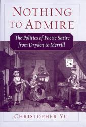 Nothing to Admire : The Politics of Poetic Satire from Dryden to Merrill: The Politics of Poetic Satire from Dryden to Merrill
