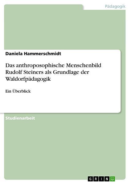 Das Anthroposophische Menschenbild Rudolf Steiners Als Grundlage Der Waldorfpadagogik Ein Uberblick