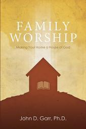 Family Worship: Making Your Home a House of God