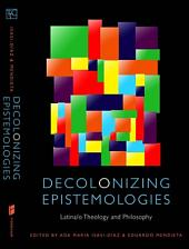 Decolonizing Epistemologies: Latina/o Theology and Philosophy