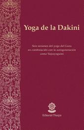 Yoga de la Dakini: Seis sesiones del yoga del Guru en combinación con la autogeneración como Vajrayoguini