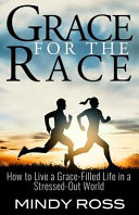 Grace for the Race: How to Live a Grace-Filled Life in a Stressed-Out World