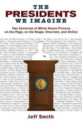 The Presidents We Imagine: Two Centuries of White House Fictions on the Page, on the Stage, Onscreen, and Online