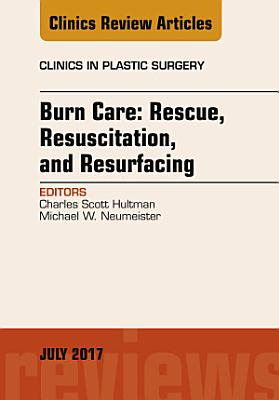 Burn Care  Rescue  Resuscitation  and Resurfacing  An Issue of Clinics in Plastic Surgery  E Book