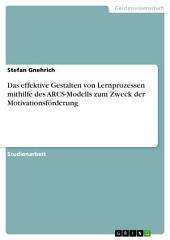 Das effektive Gestalten von Lernprozessen mithilfe des ARCS-Modells zum Zweck der Motivationsförderung
