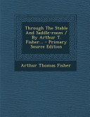 Through the Stable and Saddle-Room / By Arthur T. Fisher... - Primary Source Edition
