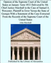 Opinion of the Supreme Court of the United States at January Term 1832 Delivered by Mr. Chief Justice Marshall in the Case of Samuel A. Worcester
