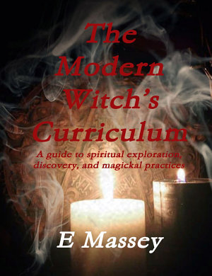 The Modern Witch  s Curriculum A guide to spiritual exploration  discovery  and magickal practices