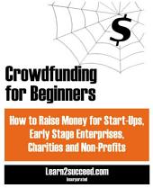 Crowdfunding for Beginners: How to Raise Money for Start-Ups, Early Stage Enterprises, Charities and Non-Profits