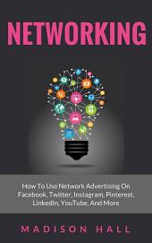 Networking: How to Use Network Advertising on Facebook, Twitter, Instagram, Pinterest, LinkedIn, YouTube, and More