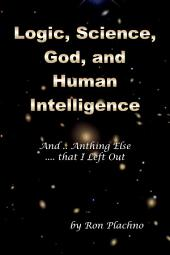Logic, Science, God, and Human Intelligence: And Anything Else that I Left Out