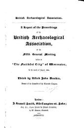 Report of the Proceedings of the British Archaeological Association at the 5th. Congress, Holden in ... Worcester ... Aug. 1848