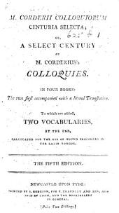 M. Corderii Colloquiorum centuria selecta; or, a Select century of M. Corderius's Colloquies. In four books: the two first accompanied with a literal translation. To which are added, two vocabularies ... [Edited by J. Farrer.] The fifth edition
