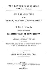 The London Corporation Coal Tax. An Explanation of the Origin, Progress, and Operation of this Tax, Constituting at Present an Annual Charge of Above £187,000 on a Prime Necessary of Life Throughout the Whole Area of the Country Within Twenty Miles of the General Post Office