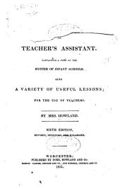 Infant School Manual; Or, Teacher's Assistant: Containing a View of the System of Infant Schools. Also a Variety of Useful Lessons; for the Use of Teachers