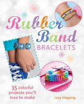 Rubber Band Bracelets: 35 colorful projects you'll love to make