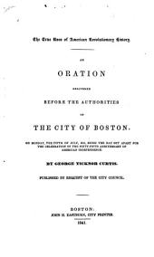 The True Uses of American Revolutionary History: An Oration Delivered Before the Authorities of the City of Boston, on Monday, the Fifth of July, 1841, Being the Day Set Apart for the Celebration of the Sixty-fifth Anniversary of American Independence