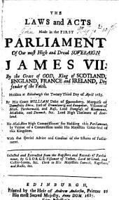 The Laws and Acts Made in the First Parliament of Our Most High and Dread Soveraign James VII ...: Holden at Edinburgh the Twenty Third Day of April 1685 [-fourth Session of the First Parliament of ... Anne ... Holden ... at Edinburgh the Third of October, 1706] ...