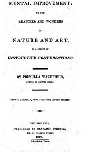 Mental Improvement, Or, The Beauties and Wonders of Nature and Art: In a Series of Instructive Conversations
