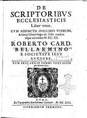 De scriptoribus ecclesiasticis liber vnus. Cum adiunctis indicibus vndecim, & breui chronologia ab orbe condito vsque ad annum 1612. Roberto card. Bellarmino e Societate Iesu auctore. ..