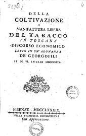 Della coltivazione e manifattura libera del tabacco in Toscana discorso economico letto in un'adunanza de' georgofili il dì 6. lulgio 1789