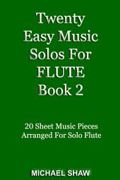 Flute: Twenty Easy Music Solos For Flute Book 2: 20 Sheet Music Pieces For Flute