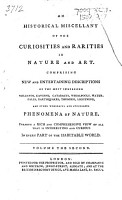 An Historical Miscellany of the Curiosities and Rarities in Nature and Art  Comprising New and Entertaining Descriptions of the Most Surprising     Phenomena of Nature  Etc   With Plates   PDF
