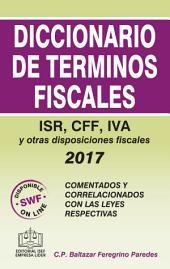 DICCIONARIO DE TERMINOS FISCALES 2017: ISR, CFF, IVA y otras disposiciones fiscales