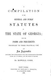 A compilation of the general and public statutes of the State of Georgia: with the forms and precedents necessary to their practical use, and an appendix containing the naturalization laws, the Constitution of the United States and of Georgia, and the rules of practice