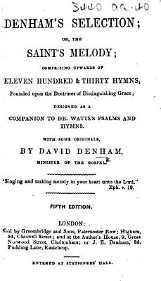 The Saints  Melody  Denham s Selection  or  the Saint s melody  comprising upwards of eleven hundred   thirty hymns     Designed as a companion to Dr  Watts s Psalms and Hymns  With some originals     Fifth edition PDF