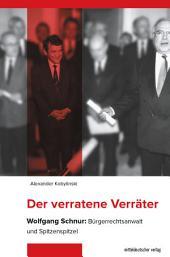 Der verratene Verräter: Wolfgang Schnur: Bürgerrechtsanwalt und Spitzenspitzel