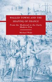 Walled Towns and the Shaping of France: From the Medieval to the Early Modern Era