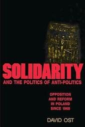 Solidarity and the Politics of Anti-Politics: Opposition and Reform in Poland Since 1968