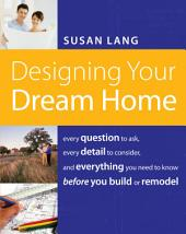Designing Your Dream Home: Every Question to Ask, Every Detail to Consider, and Everything to Know Before You Build or Remodel